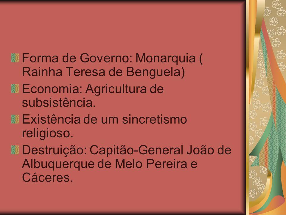 Forma de Governo: Monarquia ( Rainha Teresa de Benguela)