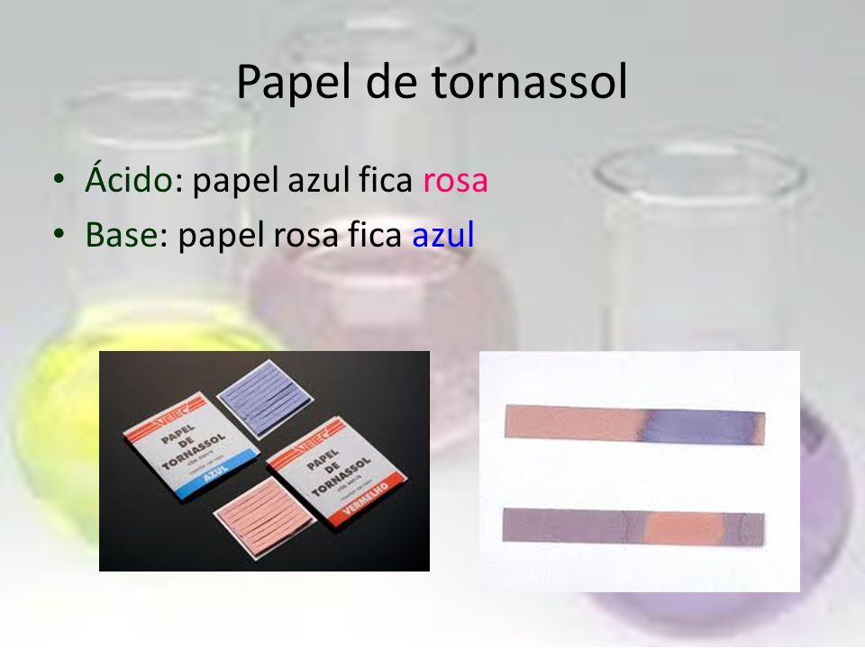 Papel de tornassol Ácido: papel azul fica rosa