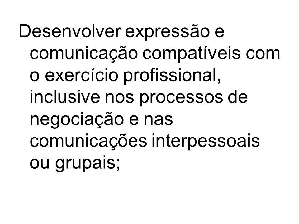 Desenvolver expressão e comunicação compatíveis com o exercício profissional, inclusive nos processos de negociação e nas comunicações interpessoais ou grupais;