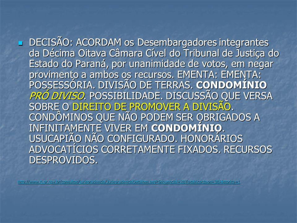 DECISÃO: ACORDAM os Desembargadores integrantes da Décima Oitava Câmara Cível do Tribunal de Justiça do Estado do Paraná, por unanimidade de votos, em negar provimento a ambos os recursos. EMENTA: EMENTA: POSSESSÓRIA. DIVISÃO DE TERRAS. CONDOMÍNIO PRÓ DIVISO. POSSIBILIDADE. DISCUSSÃO QUE VERSA SOBRE O DIREITO DE PROMOVER A DIVISÃO. CONDÔMINOS QUE NÃO PODEM SER OBRIGADOS A INFINITAMENTE VIVER EM CONDOMÍNIO. USUCAPIÃO NÃO CONFIGURADO. HONORÁRIOS ADVOCATÍCIOS CORRETAMENTE FIXADOS. RECURSOS DESPROVIDOS.