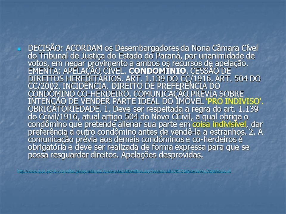 DECISÃO: ACORDAM os Desembargadores da Nona Câmara Cível do Tribunal de Justiça do Estado do Paraná, por unanimidade de votos, em negar provimento a ambos os recursos de apelação. EMENTA: APELAÇÃO CÍVEL. CONDOMÍNIO. CESSÃO DE DIREITOS HEREDITÁRIOS. ART. 1.139 DO CC/1916. ART. 504 DO CC/2002. INCIDÊNCIA. DIREITO DE PREFERÊNCIA DO CONDÔMINO CO-HERDEIRO. COMUNICAÇÃO PRÉVIA SOBRE INTENÇÃO DE VENDER PARTE IDEAL DO IMÓVEL PRO INDIVISO . OBRIGATORIEDADE. 1. Deve ser respeitada a regra do art. 1.139 do Ccivil/1916, atual artigo 504 do Novo CCivil, a qual obriga o condômino que pretende alienar sua parte em coisa indivisível, dar preferência a outro condômino antes de vendê-la a estranhos. 2. A comunicação prévia aos demais condôminos e co-herdeiros é obrigatória e deve ser realizada de forma expressa para que se possa resguardar direitos. Apelações desprovidas.