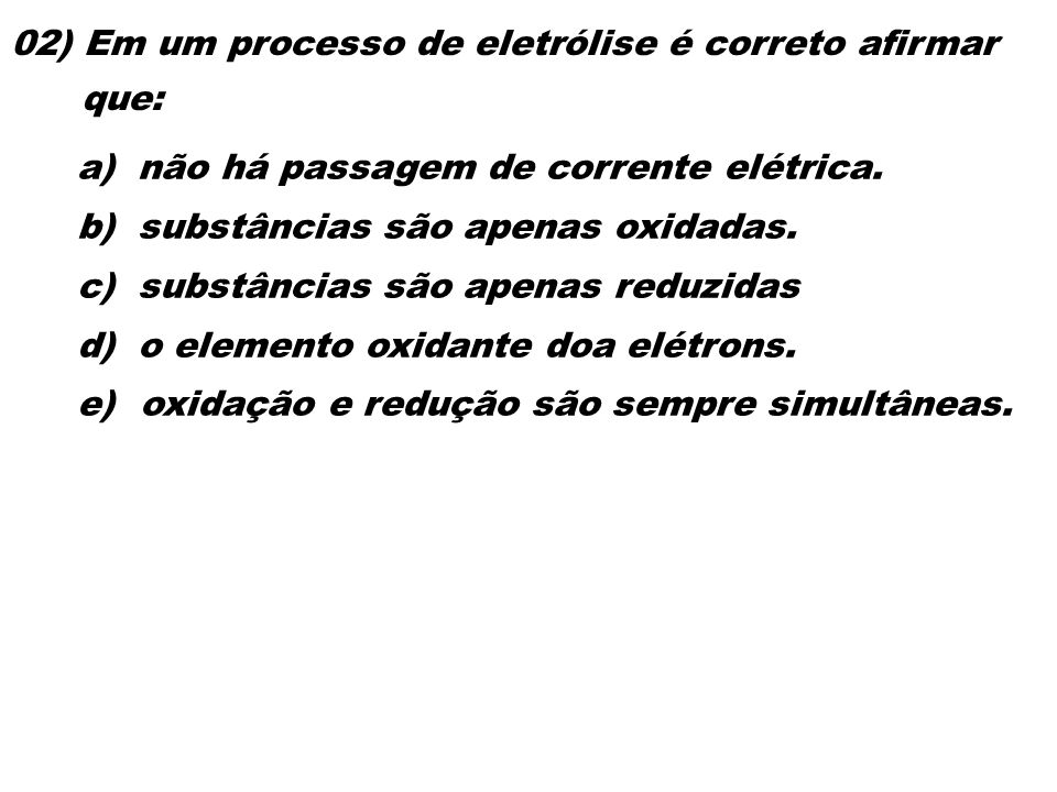 02) Em um processo de eletrólise é correto afirmar