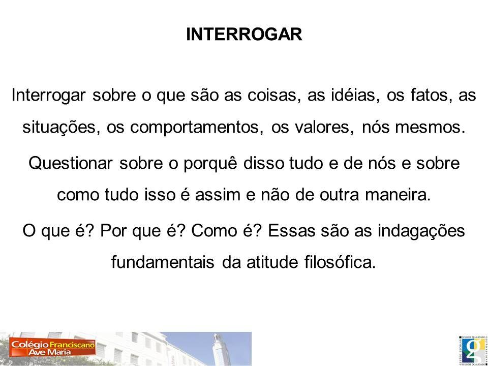INTERROGAR Interrogar sobre o que são as coisas, as idéias, os fatos, as situações, os comportamentos, os valores, nós mesmos.