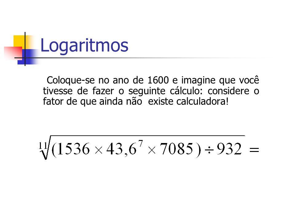 Logaritmos Coloque-se no ano de 1600 e imagine que você tivesse de fazer o seguinte cálculo: considere o fator de que ainda não existe calculadora!