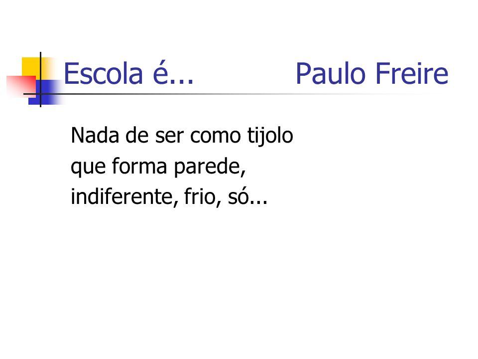 Escola é... Paulo Freire Nada de ser como tijolo que forma parede,