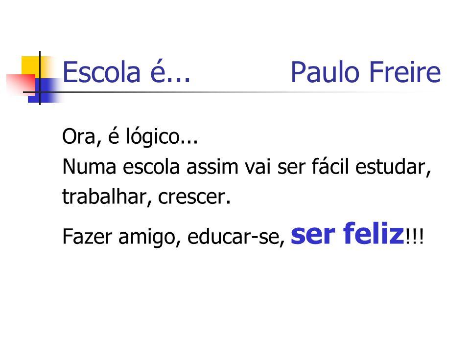 Escola é... Paulo Freire Ora, é lógico...