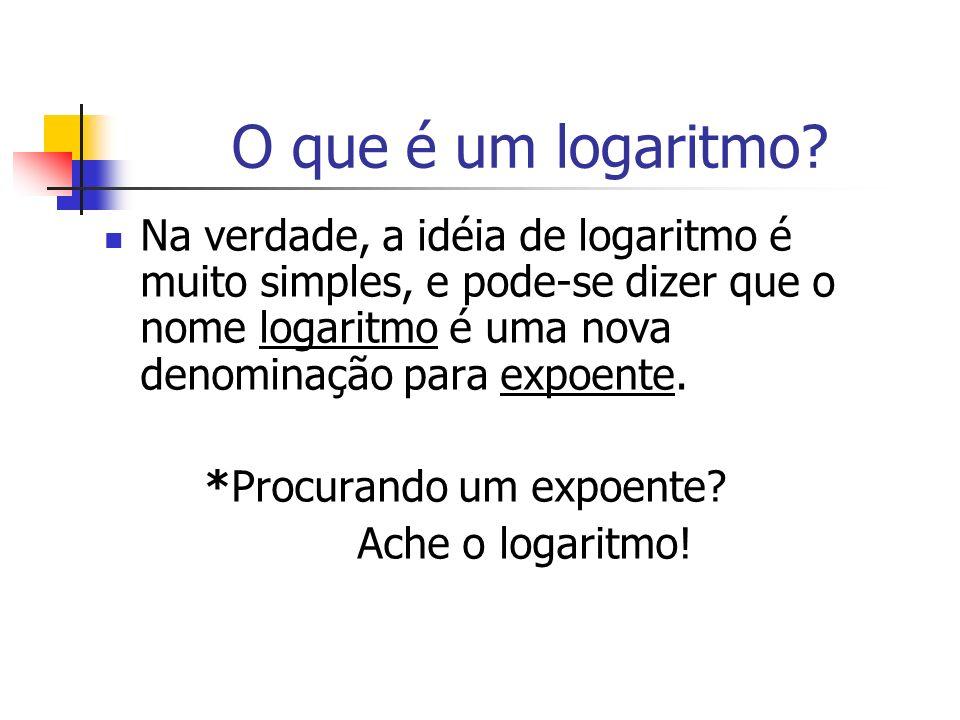 O que é um logaritmo Na verdade, a idéia de logaritmo é muito simples, e pode-se dizer que o nome logaritmo é uma nova denominação para expoente.