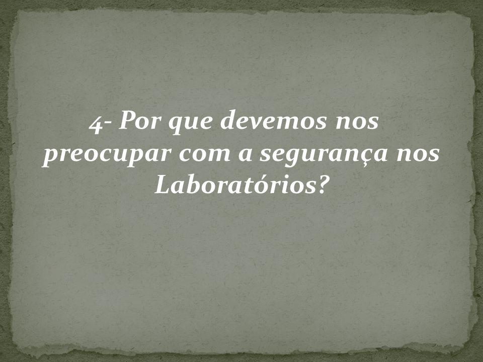 4- Por que devemos nos preocupar com a segurança nos Laboratórios
