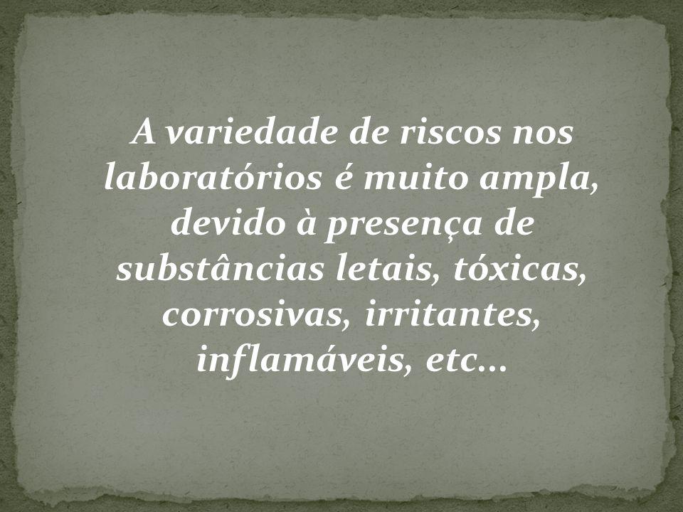 A variedade de riscos nos laboratórios é muito ampla, devido à presença de substâncias letais, tóxicas, corrosivas, irritantes, inflamáveis, etc...