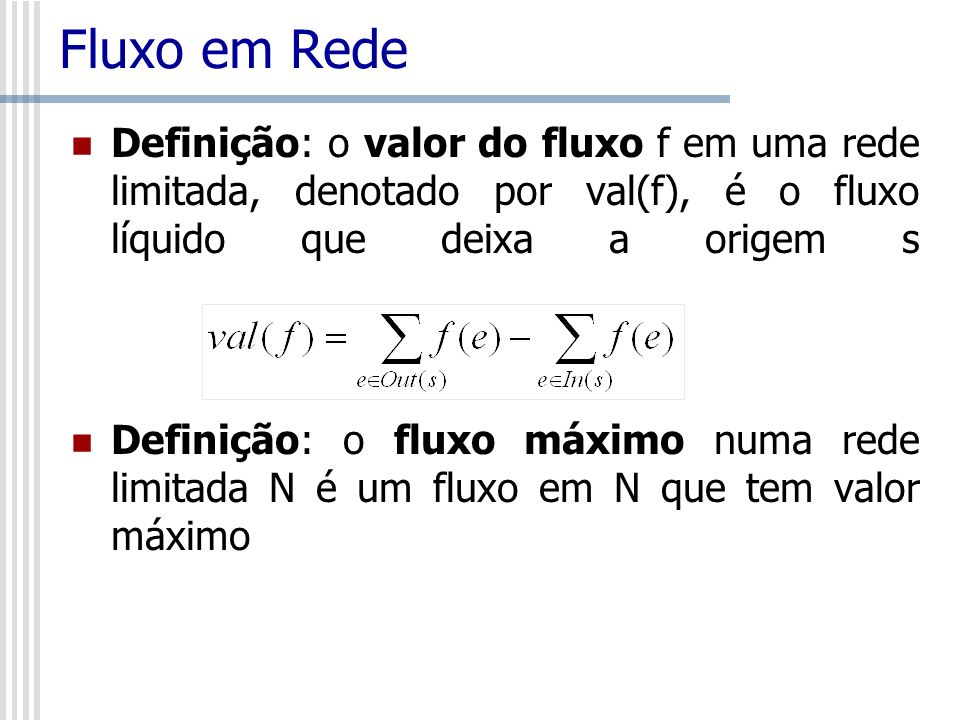 Fluxo em Rede Definição: o valor do fluxo f em uma rede limitada, denotado por val(f), é o fluxo líquido que deixa a origem s.