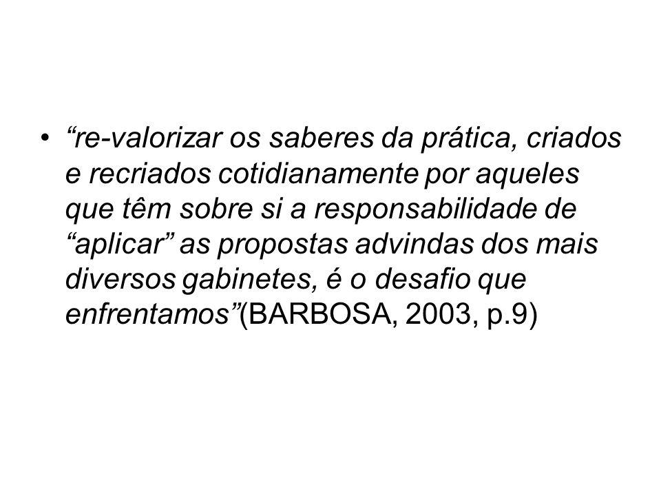 re-valorizar os saberes da prática, criados e recriados cotidianamente por aqueles que têm sobre si a responsabilidade de aplicar as propostas advindas dos mais diversos gabinetes, é o desafio que enfrentamos (BARBOSA, 2003, p.9)