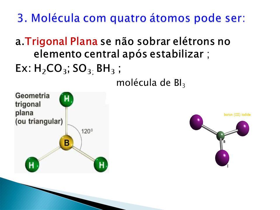a.Trigonal Plana se não sobrar elétrons no elemento central após estabilizar ;