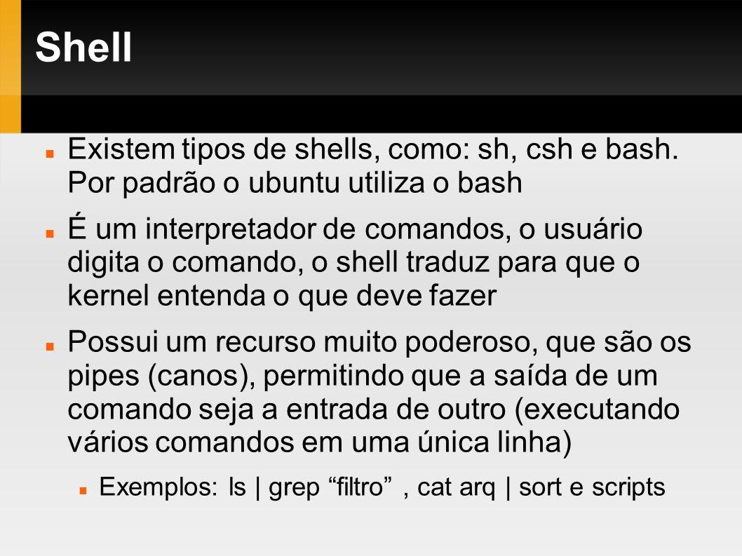 Shell Existem tipos de shells, como: sh, csh e bash. Por padrão o ubuntu utiliza o bash.