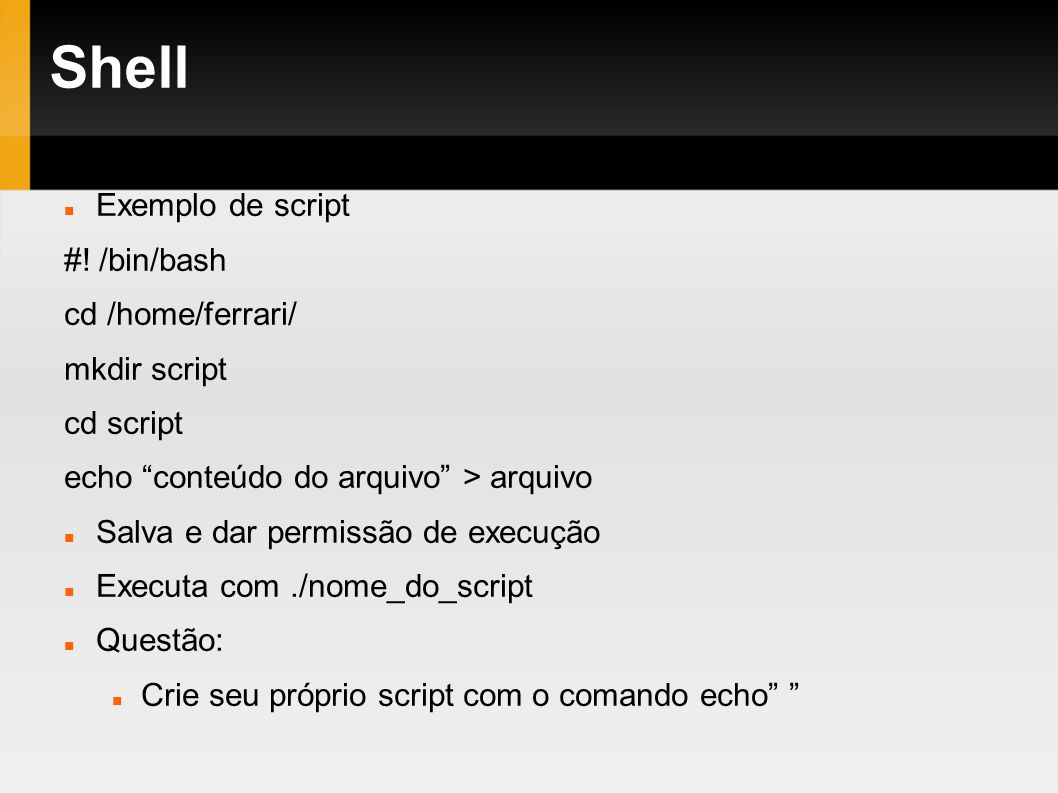 Shell Exemplo de script #! /bin/bash cd /home/ferrari/ mkdir script