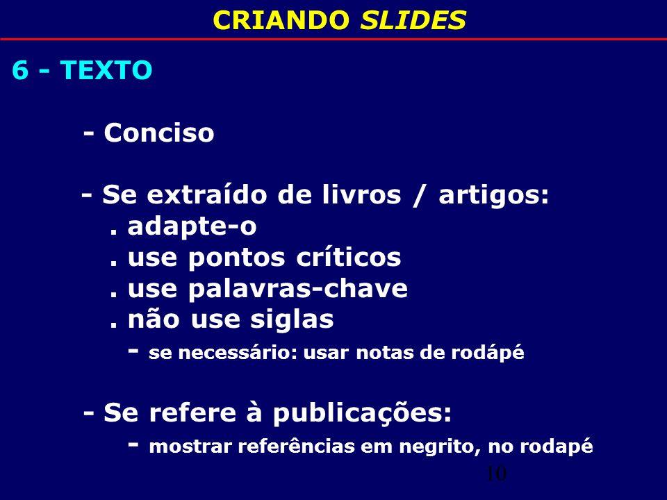 CRIANDO SLIDES 6 - TEXTO. - Conciso. - Se extraído de livros / artigos: . adapte-o. . use pontos críticos.