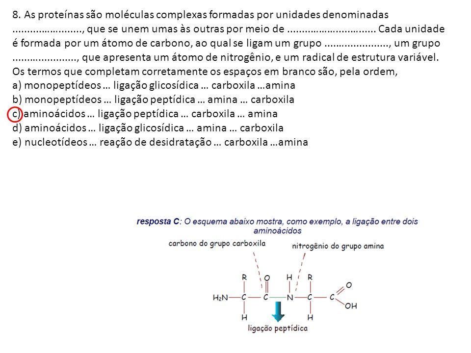 8. As proteínas são moléculas complexas formadas por unidades denominadas ..........……........, que se unem umas às outras por meio de ........……….....…...... Cada unidade é formada por um átomo de carbono, ao qual se ligam um grupo ....…..............., um grupo ......…............., que apresenta um átomo de nitrogênio, e um radical de estrutura variável.