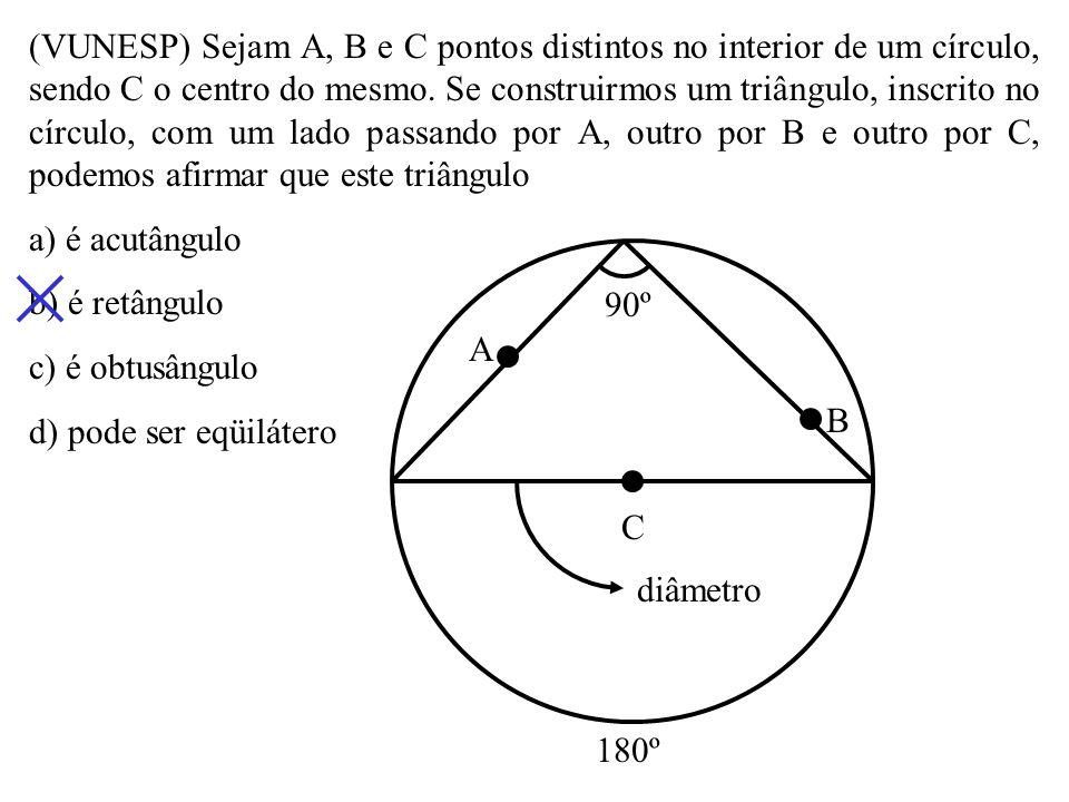 (VUNESP) Sejam A, B e C pontos distintos no interior de um círculo, sendo C o centro do mesmo. Se construirmos um triângulo, inscrito no círculo, com um lado passando por A, outro por B e outro por C, podemos afirmar que este triângulo