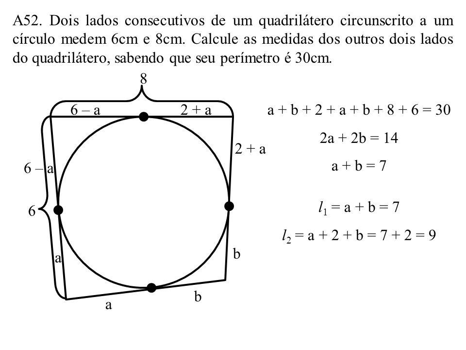 A52. Dois lados consecutivos de um quadrilátero circunscrito a um círculo medem 6cm e 8cm. Calcule as medidas dos outros dois lados do quadrilátero, sabendo que seu perímetro é 30cm.