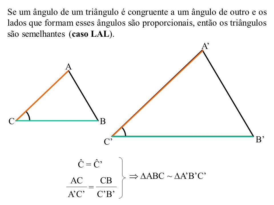 Se um ângulo de um triângulo é congruente a um ângulo de outro e os lados que formam esses ângulos são proporcionais, então os triângulos são semelhantes (caso LAL).