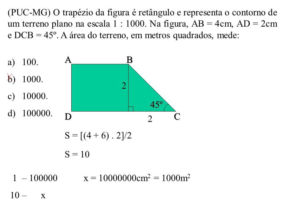 (PUC-MG) O trapézio da figura é retângulo e representa o contorno de um terreno plano na escala 1 : 1000. Na figura, AB = 4cm, AD = 2cm e DCB = 45º. A área do terreno, em metros quadrados, mede:
