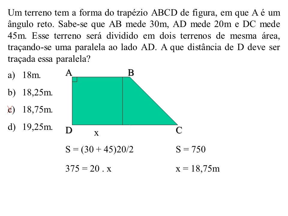 Um terreno tem a forma do trapézio ABCD de figura, em que A é um ângulo reto. Sabe-se que AB mede 30m, AD mede 20m e DC mede 45m. Esse terreno será dividido em dois terrenos de mesma área, traçando-se uma paralela ao lado AD. A que distância de D deve ser traçada essa paralela