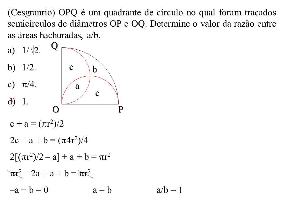 (Cesgranrio) OPQ é um quadrante de círculo no qual foram traçados semicírculos de diâmetros OP e OQ. Determine o valor da razão entre as áreas hachuradas, a/b.
