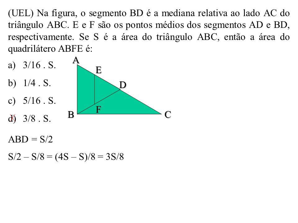 (UEL) Na figura, o segmento BD é a mediana relativa ao lado AC do triângulo ABC. E e F são os pontos médios dos segmentos AD e BD, respectivamente. Se S é a área do triângulo ABC, então a área do quadrilátero ABFE é: