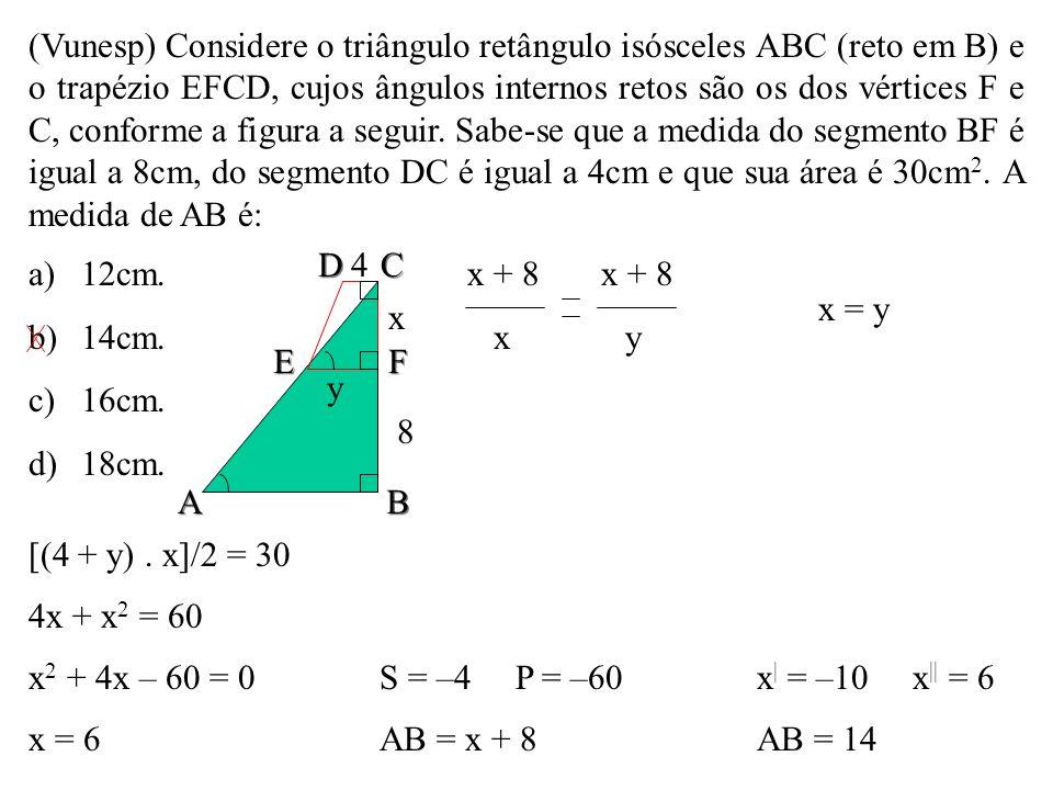 (Vunesp) Considere o triângulo retângulo isósceles ABC (reto em B) e o trapézio EFCD, cujos ângulos internos retos são os dos vértices F e C, conforme a figura a seguir. Sabe-se que a medida do segmento BF é igual a 8cm, do segmento DC é igual a 4cm e que sua área é 30cm2. A medida de AB é: