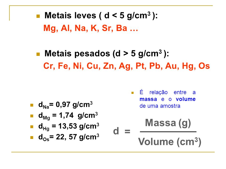 Massa (g) d = Volume (cm3) Metais leves ( d < 5 g/cm3 ):