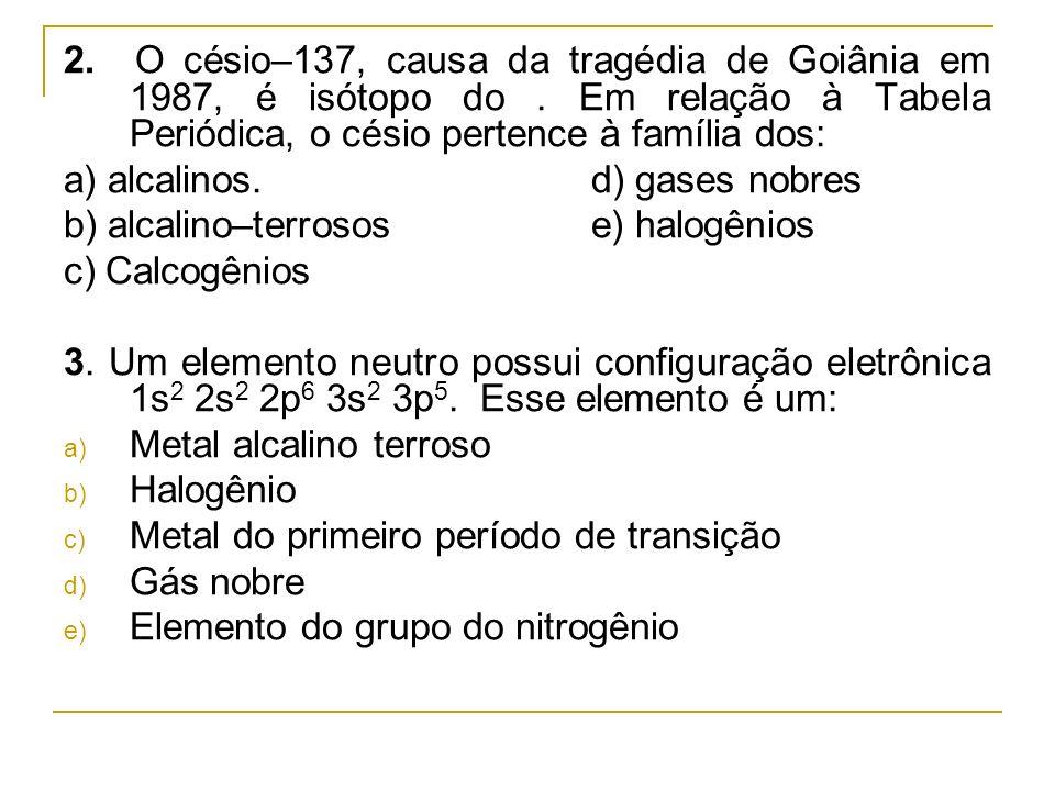 2. O césio–137, causa da tragédia de Goiânia em 1987, é isótopo do