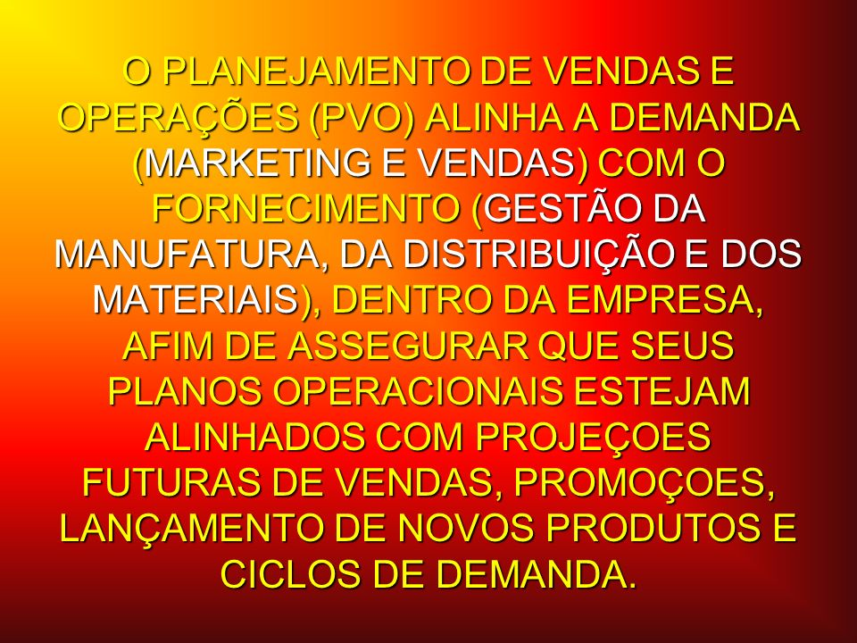 O PLANEJAMENTO DE VENDAS E OPERAÇÕES (PVO) ALINHA A DEMANDA (MARKETING E VENDAS) COM O FORNECIMENTO (GESTÃO DA MANUFATURA, DA DISTRIBUIÇÃO E DOS MATERIAIS), DENTRO DA EMPRESA, AFIM DE ASSEGURAR QUE SEUS PLANOS OPERACIONAIS ESTEJAM ALINHADOS COM PROJEÇOES FUTURAS DE VENDAS, PROMOÇOES, LANÇAMENTO DE NOVOS PRODUTOS E CICLOS DE DEMANDA.