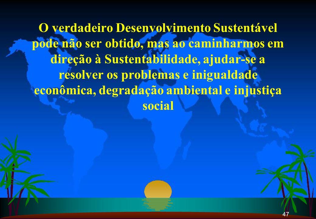 O verdadeiro Desenvolvimento Sustentável pode não ser obtido, mas ao caminharmos em direção à Sustentabilidade, ajudar-se a resolver os problemas e inigualdade econômica, degradação ambiental e injustiça social