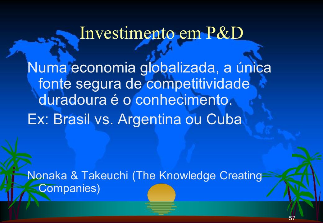 Investimento em P&D Numa economia globalizada, a única fonte segura de competitividade duradoura é o conhecimento.