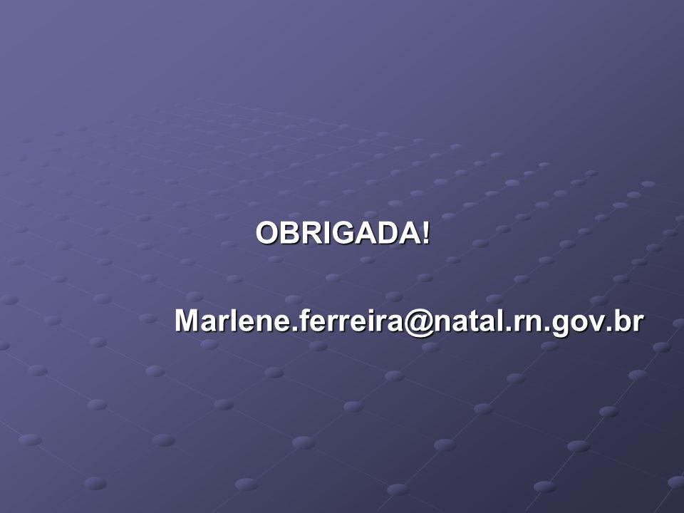 OBRIGADA! Marlene.ferreira@natal.rn.gov.br
