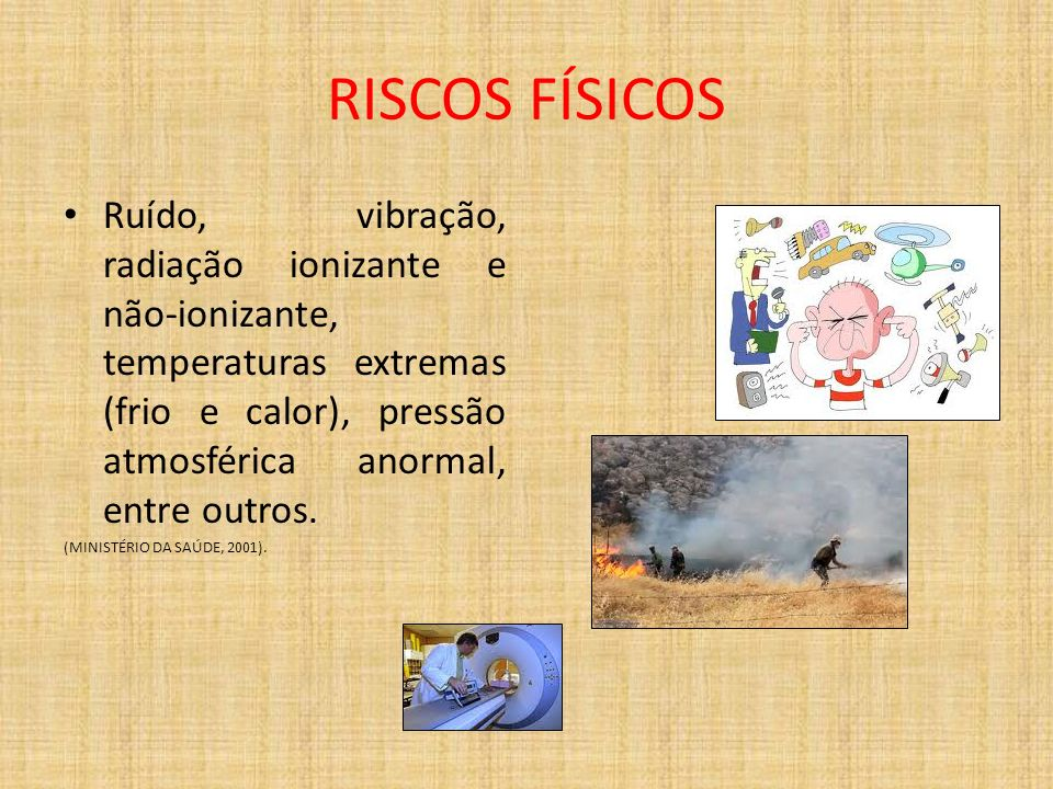 RISCOS FÍSICOSRuído, vibração, radiação ionizante e não-ionizante, temperaturas extremas (frio e calor), pressão atmosférica anormal, entre outros.