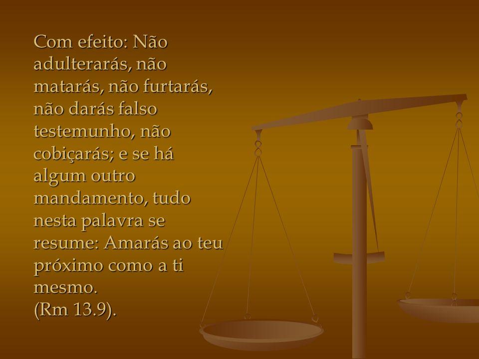 Com efeito: Não adulterarás, não matarás, não furtarás, não darás falso testemunho, não cobiçarás; e se há algum outro mandamento, tudo nesta palavra se resume: Amarás ao teu próximo como a ti mesmo.