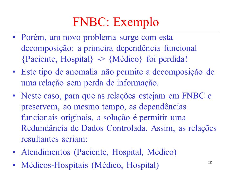 FNBC: Exemplo Porém, um novo problema surge com esta decomposição: a primeira dependência funcional {Paciente, Hospital} -> {Médico} foi perdida!