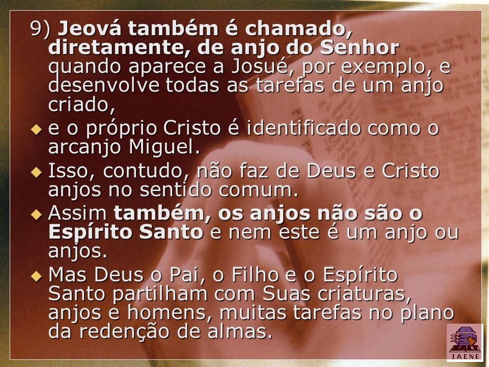 9) Jeová também é chamado, diretamente, de anjo do Senhor quando aparece a Josué, por exemplo, e desenvolve todas as tarefas de um anjo criado,