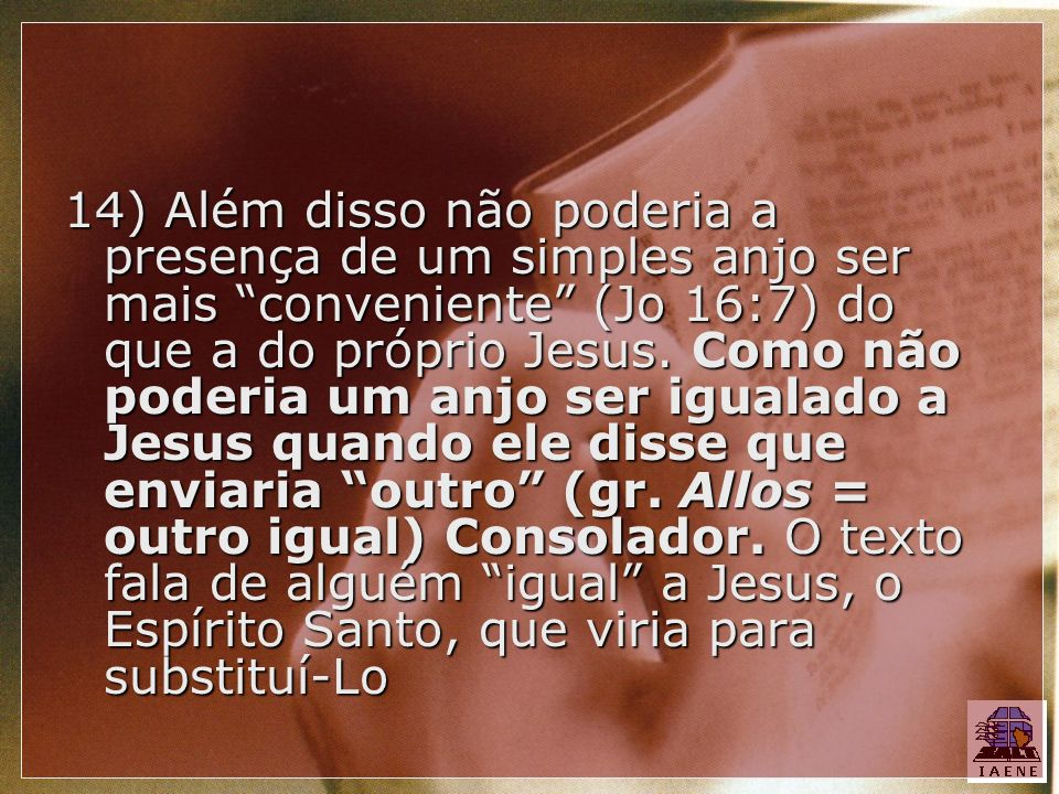 14) Além disso não poderia a presença de um simples anjo ser mais conveniente (Jo 16:7) do que a do próprio Jesus.
