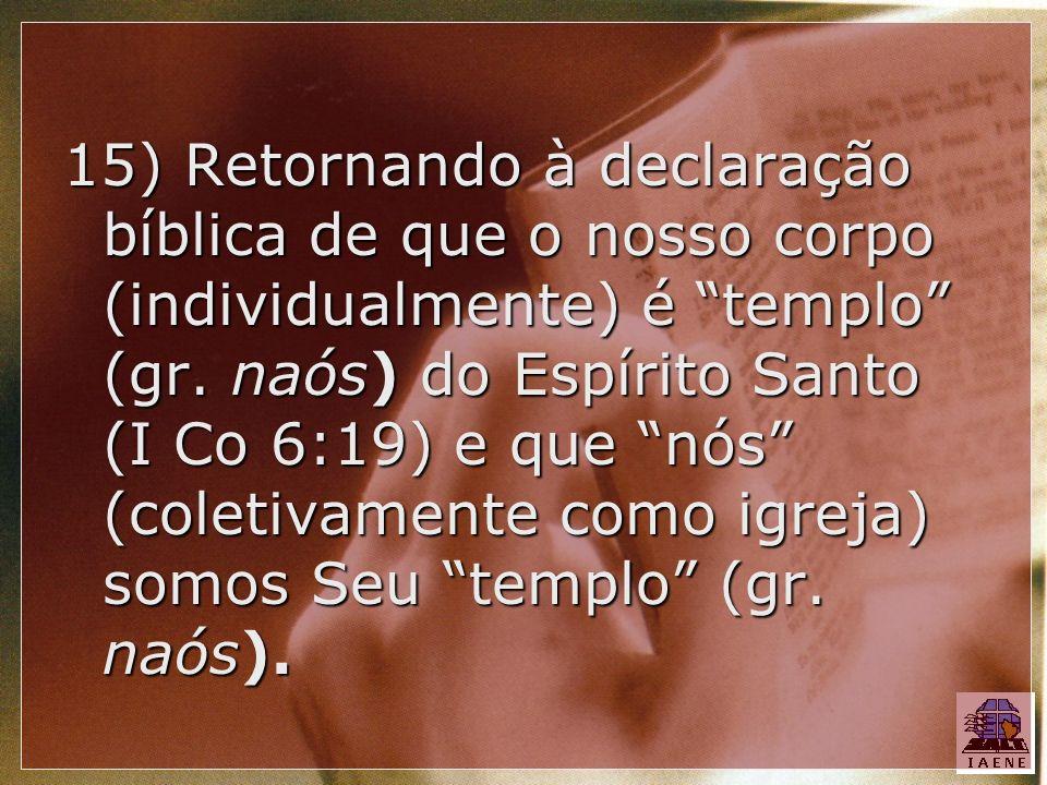 15) Retornando à declaração bíblica de que o nosso corpo (individualmente) é templo (gr.