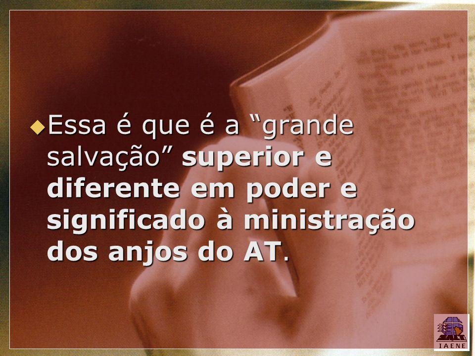 Essa é que é a grande salvação superior e diferente em poder e significado à ministração dos anjos do AT.