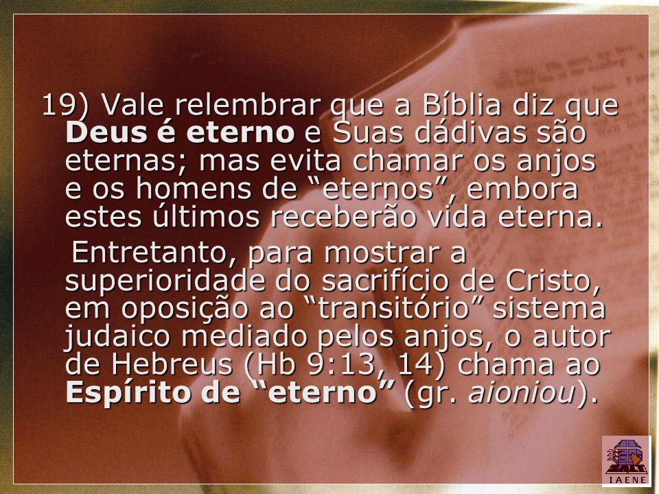 19) Vale relembrar que a Bíblia diz que Deus é eterno e Suas dádivas são eternas; mas evita chamar os anjos e os homens de eternos , embora estes últimos receberão vida eterna.