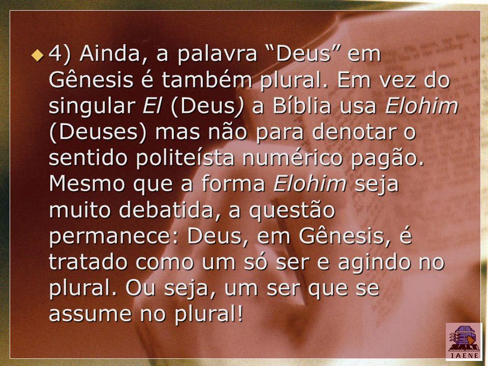 4) Ainda, a palavra Deus em Gênesis é também plural