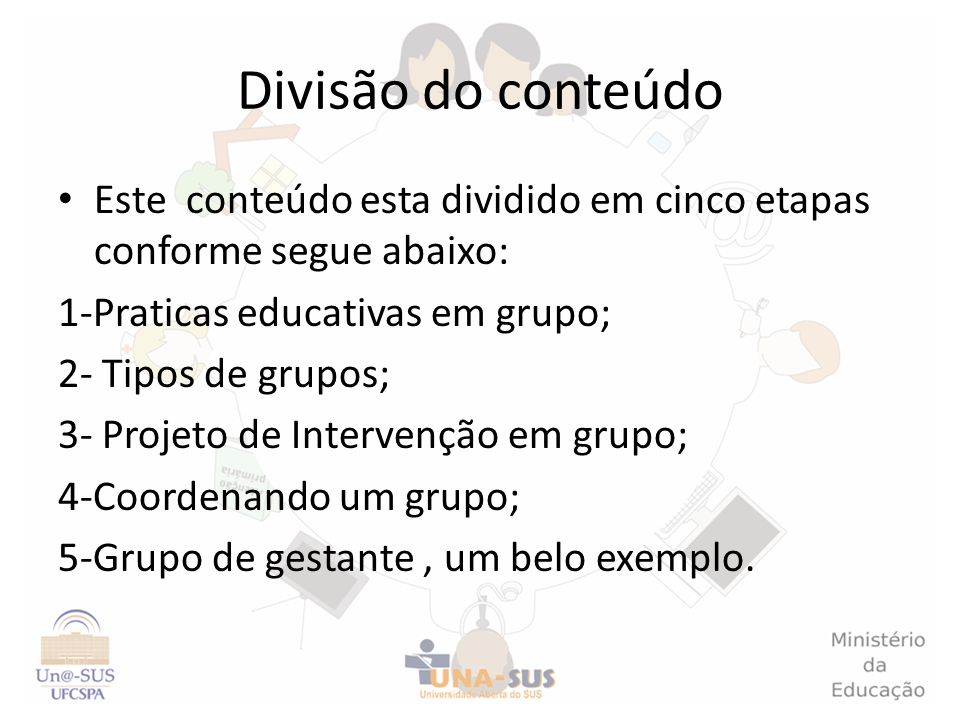 Divisão do conteúdoEste conteúdo esta dividido em cinco etapas conforme segue abaixo: 1-Praticas educativas em grupo;
