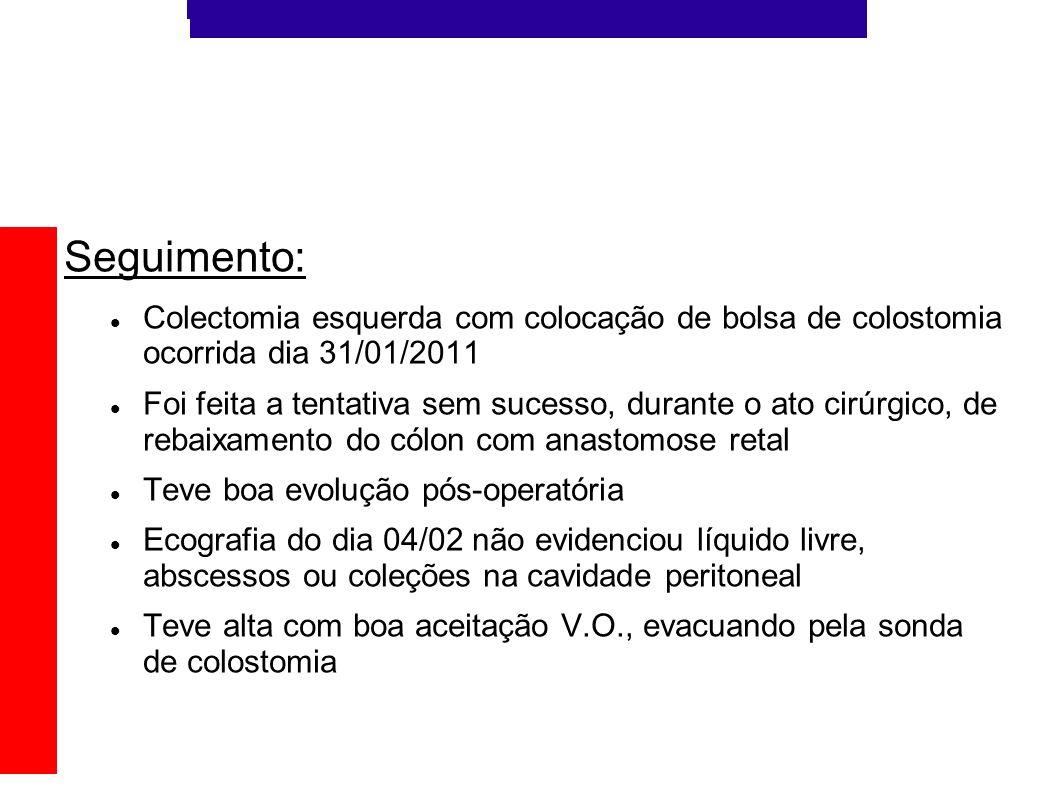 Seguimento: Colectomia esquerda com colocação de bolsa de colostomia ocorrida dia 31/01/2011.