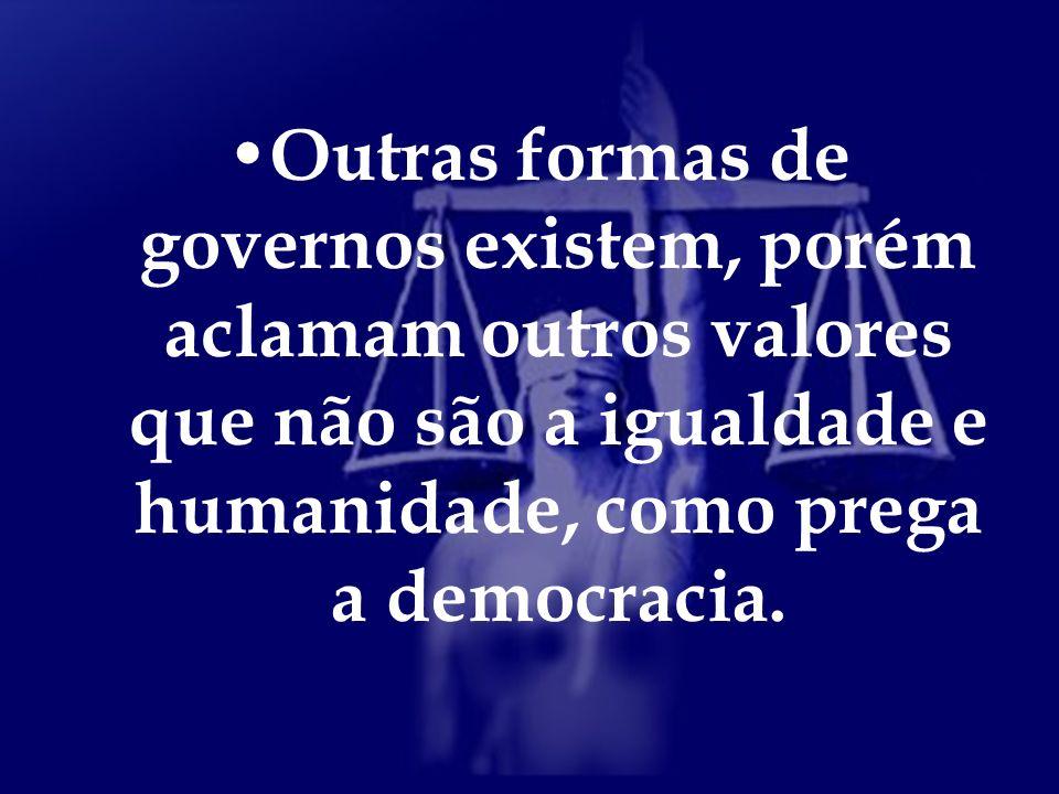 Outras formas de governos existem, porém aclamam outros valores que não são a igualdade e humanidade, como prega a democracia.