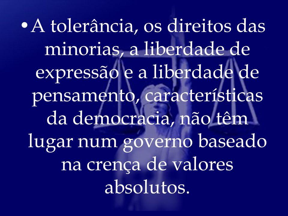 A tolerância, os direitos das minorias, a liberdade de expressão e a liberdade de pensamento, características da democracia, não têm lugar num governo baseado na crença de valores absolutos.