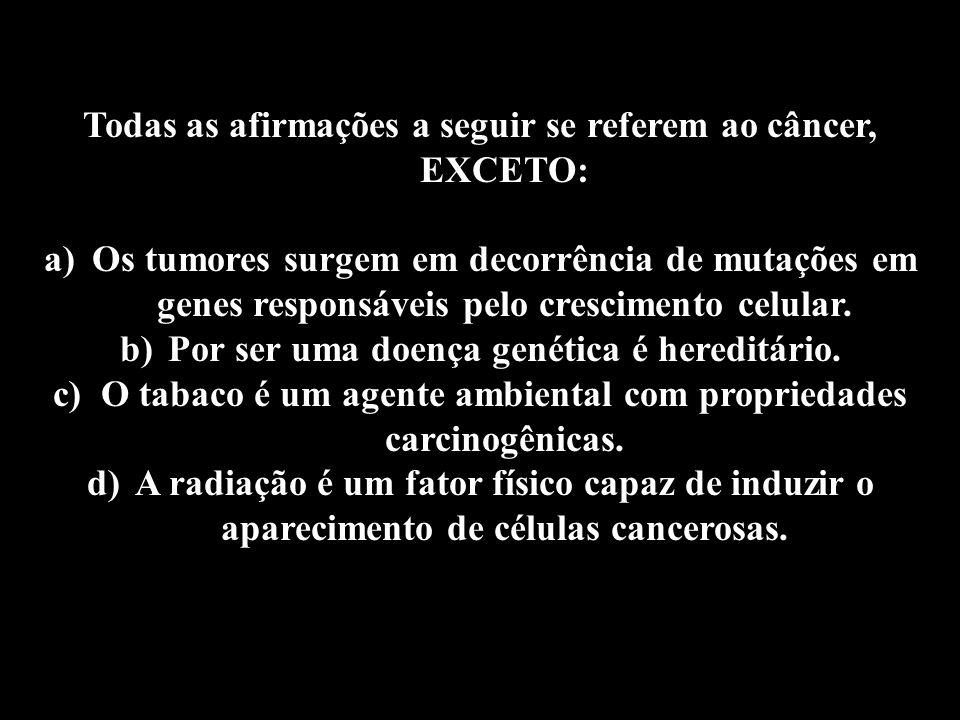 Todas as afirmações a seguir se referem ao câncer, EXCETO: