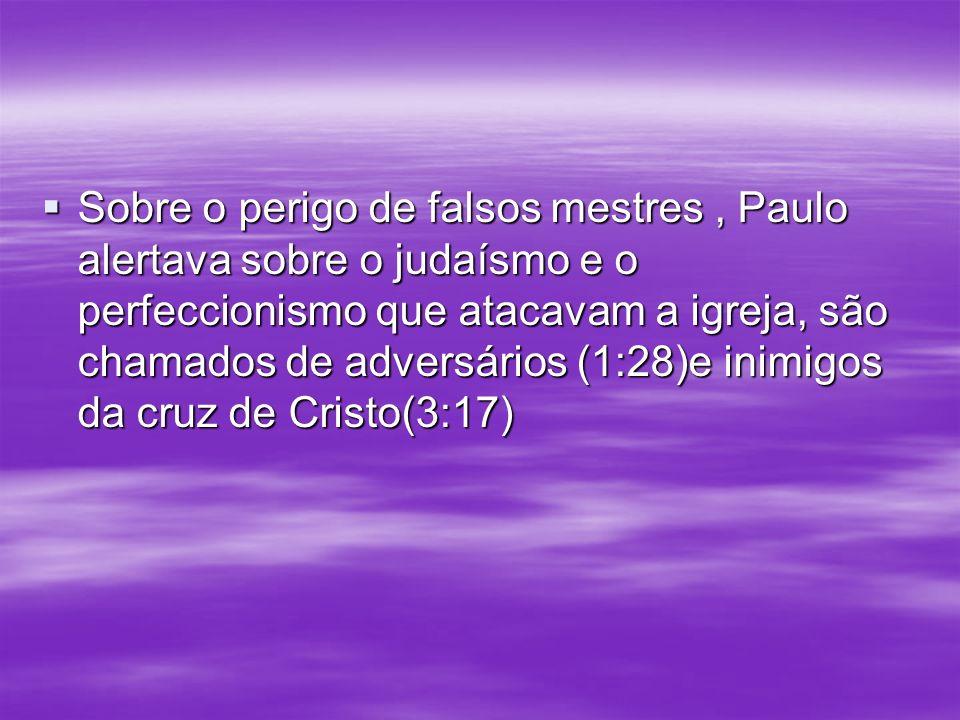 Sobre o perigo de falsos mestres , Paulo alertava sobre o judaísmo e o perfeccionismo que atacavam a igreja, são chamados de adversários (1:28)e inimigos da cruz de Cristo(3:17)
