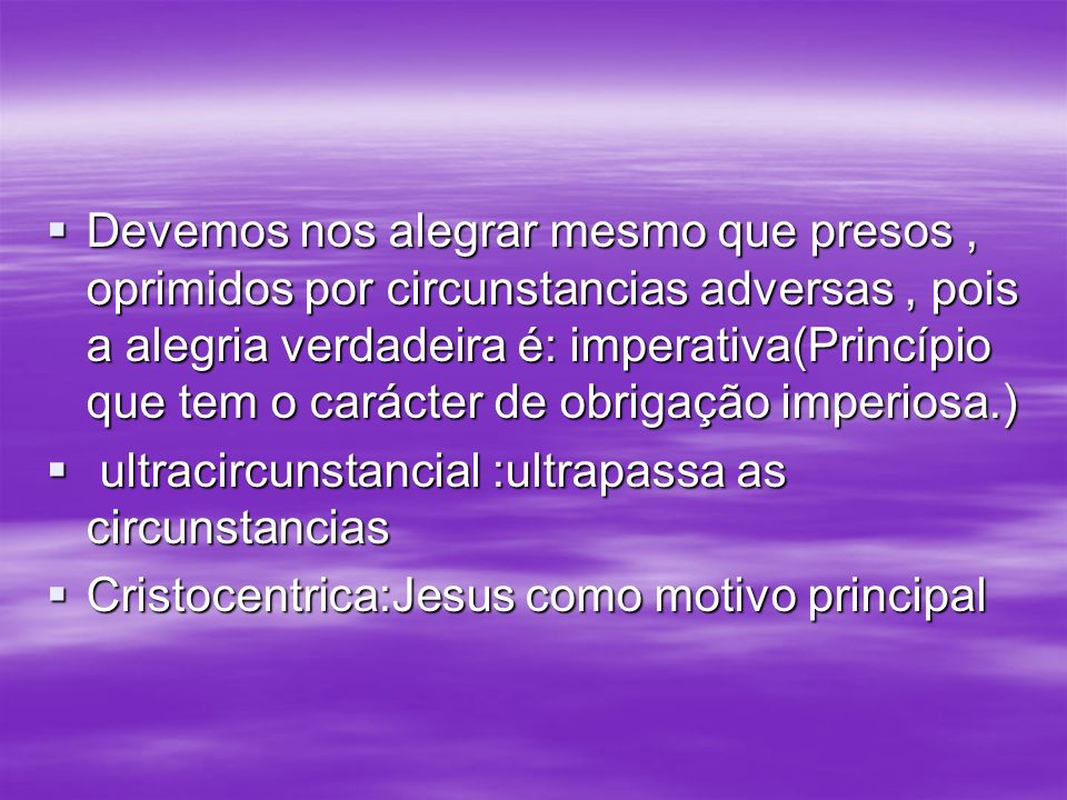 Devemos nos alegrar mesmo que presos , oprimidos por circunstancias adversas , pois a alegria verdadeira é: imperativa(Princípio que tem o carácter de obrigação imperiosa.)